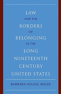 Law and the Borders of Belonging in the Long Nineteenth Century United States By Welke, Barbara Young